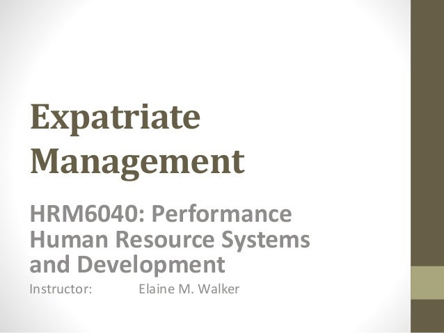 Expatriate  Management  HRM6040: Performance  Human Resource Systems  and Development  Instructor: Elaine M. Walker