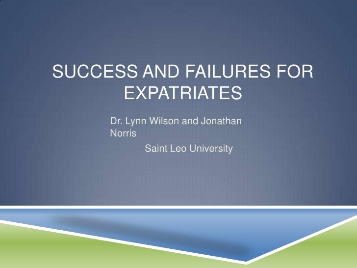 SUCCESS AND FAILURES FOR      EXPATRIATES     Dr. Lynn Wilson and Jonathan     Norris            Saint Leo University