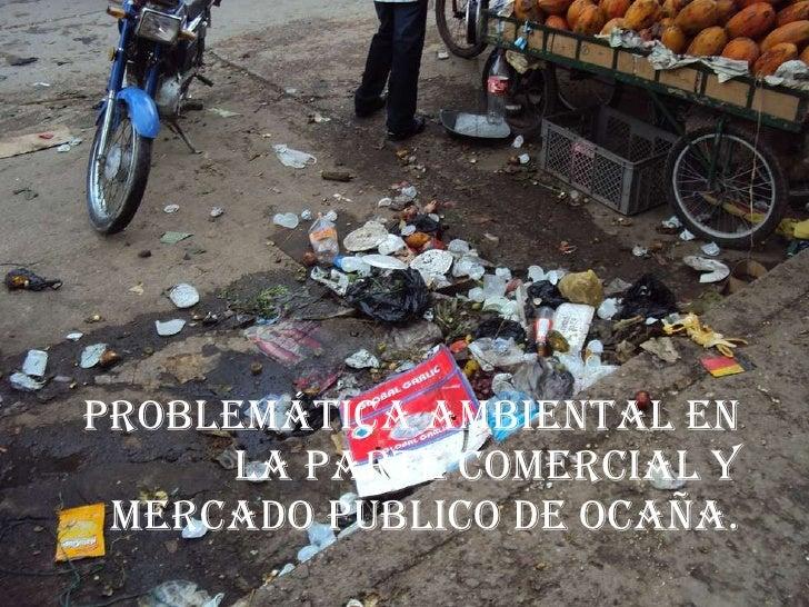 PROBLEMÁTICA AMBIENTAL EN LA PARTE COMERCIAL Y MERCADO PUBLICO de ocaña.