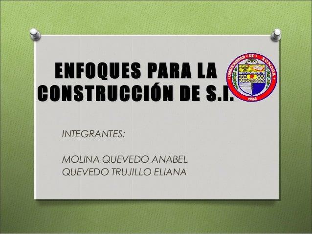 ENFOQUES PARA LAENFOQUES PARA LA CONSTRUCCIÓN DE S.I.CONSTRUCCIÓN DE S.I. INTEGRANTES: MOLINA QUEVEDO ANABEL QUEVEDO TRUJI...