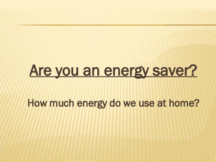 <ul><li>Are you an energy saver? </li></ul><ul><li>How much energy do we use at home? </li></ul>