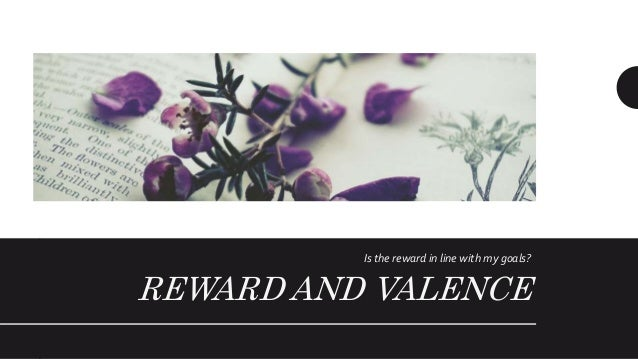 Reward and Valence • Valence is how much an employee prefers certain rewards over other rewards • The employee may conside...