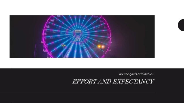 Effort and Expectancy • Expectancy is the assessment of the work needed to complete a job or task • The probability of 0 m...