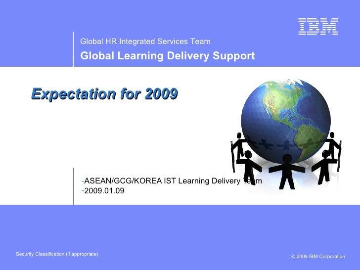 Expectation for 2009 <ul><li>ASEAN/GCG/KOREA IST Learning Delivery Team </li></ul><ul><li>2009.01.09 </li></ul>