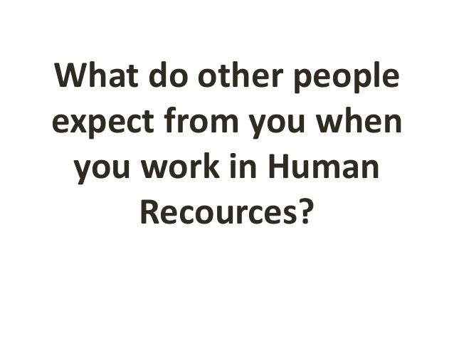 What do other people expect from you when you work in Human Recources?