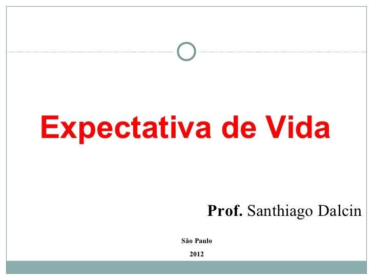 Expectativa de Vida                  Prof. Santhiago Dalcin         São Paulo           2012