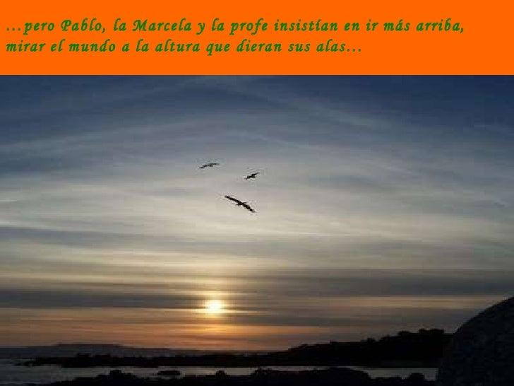… pero Pablo, la Marcela y la profe insistían en ir más arriba, mirar el mundo a la altura que dieran sus alas…