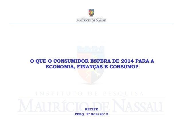O QUE O CONSUMIDOR ESPERA DE 2014 PARA A ECONOMIA, FINANÇAS E CONSUMO?  RECIFE PESQ. Nº 069/2013
