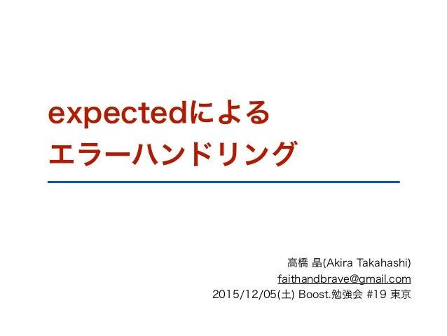 expectedによる エラーハンドリング 高橋 晶(Akira Takahashi) faithandbrave@gmail.com 2015/12/05(土) Boost.勉強会 #19 東京