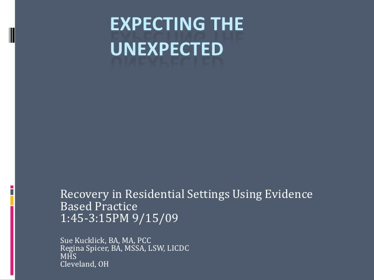 Expecting the Unexpected<br />Recovery in Residential SettingsUsing Evidence Based Practice<br />1:45-3:15PM 9/15/09<br />...