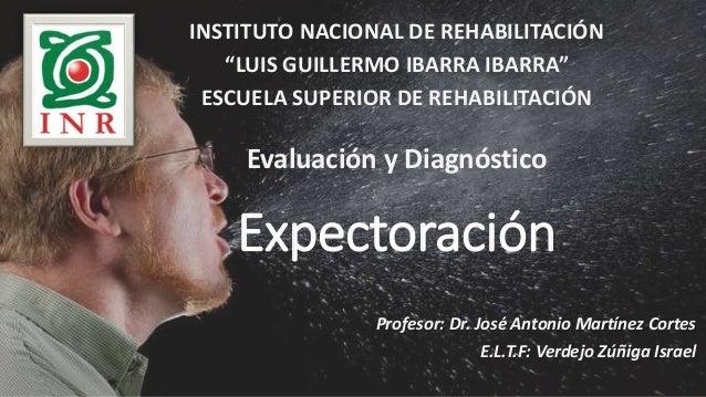 Expectoración Profesor: Dr. José Antonio Martínez Cortes E.L.T.F: Verdejo Zúñiga Israel INSTITUTO NACIONAL DE REHABILITACI...