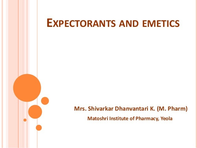 EXPECTORANTS AND EMETICS Mrs. Shivarkar Dhanvantari K. (M. Pharm) Matoshri Institute of Pharmacy, Yeola