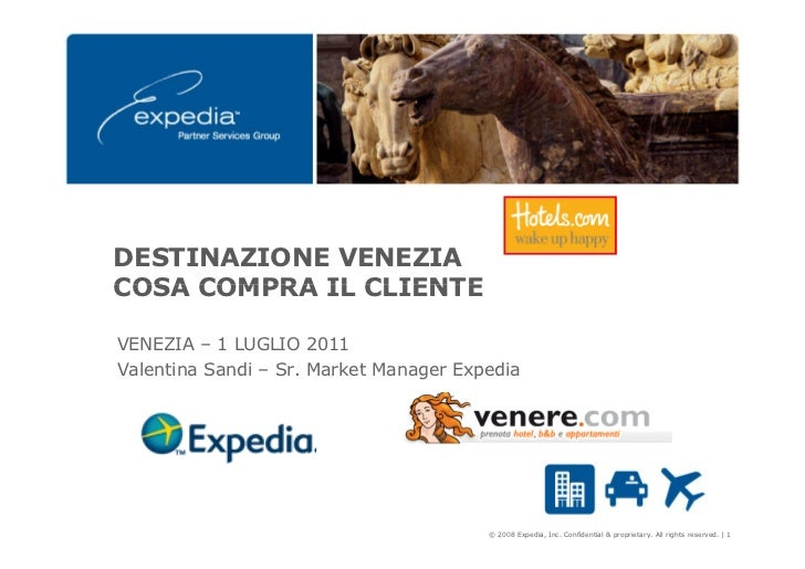 DESTINAZIONE VENEZIACOSA COMPRA IL CLIENTEVENEZIA – 1 LUGLIO 2011Valentina Sandi – Sr. Market Manager Expedia             ...