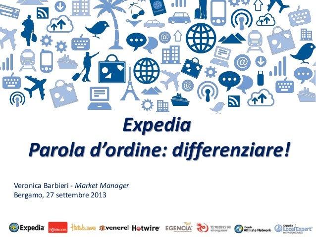 Expedia Parola d'ordine: differenziare! Veronica Barbieri - Market Manager Bergamo, 27 settembre 2013  1