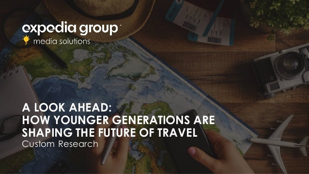 A LOOK AHEAD: HOW YOUNGER GENERATIONS ARE SHAPING THE FUTURE OF TRAVEL Custom Research