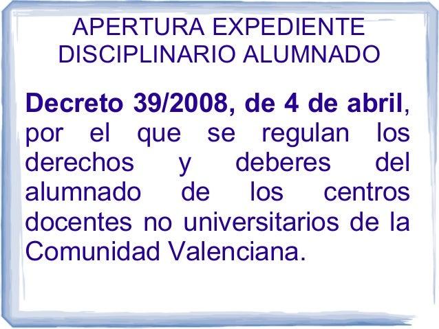 APERTURA EXPEDIENTE DISCIPLINARIO ALUMNADO  Decreto 39/2008, de 4 de abril, por el que se regulan los derechos y deberes d...