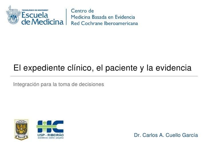 El expediente clínico, el paciente y la evidencia<br />Integración para la toma de decisiones<br />Dr. Carlos A. Cuello Ga...