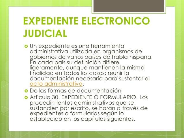 EXPEDIENTE ELECTRONICOJUDICIAL   Un expediente es una herramienta    administrativa utilizada en organismos de    gobiern...