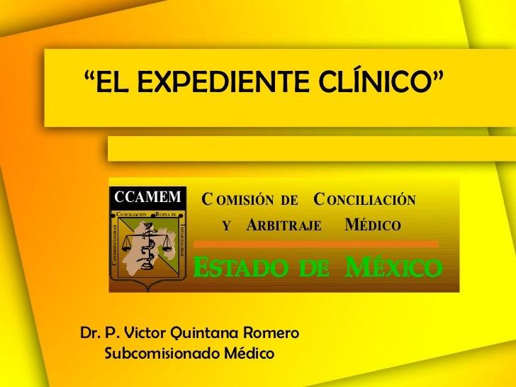 """"""" EL EXPEDIENTE CLÍNICO"""" Dr. P. Victor Quintana Romero Subcomisionado Médico"""