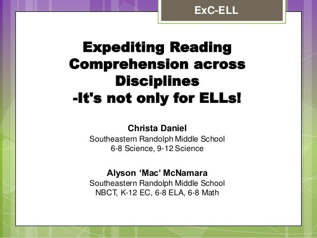 ExC-ELL  Expediting Reading Comprehension across Disciplines -It's not only for ELLs! Christa Daniel Southeastern Randolph...