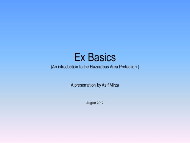 Ex Basics(An introduction to the Hazardous Area Protection )           A presentation by Asif Mirza                    Aug...