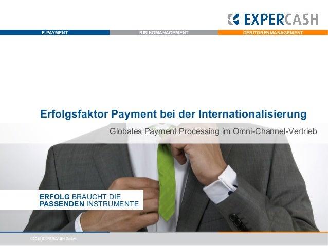 E-PAYMENT RISIKOMANAGEMENT DEBITORENMANAGEMENT ©2015 EXPERCASH GmbH Erfolgsfaktor Payment bei der Internationalisierung ER...