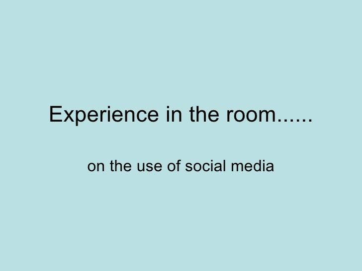 Experience in the room...... on the use of social media