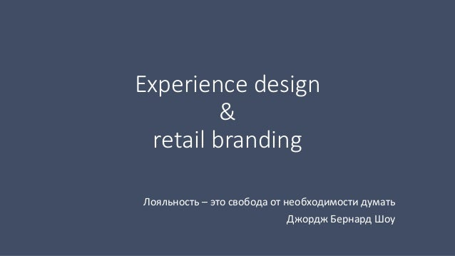 Experience design  &  retail branding  Лояльность – это свобода от необходимости думать  Джордж Бернард Шоу