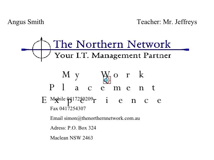 My Work Placement Experience   Angus Smith  Teacher: Mr. Jeffreys Mobile 0417250209 Fax 0417254307 Email  [email_address] ...