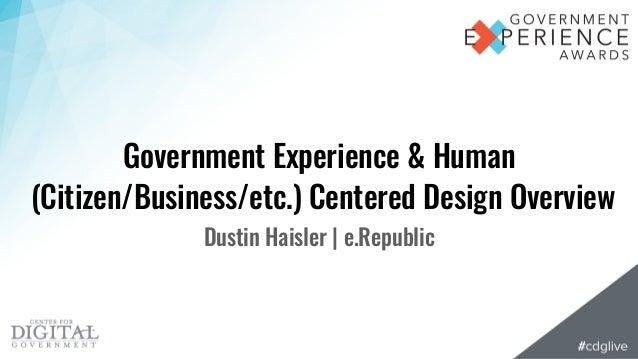 Government Experience & Human (Citizen/Business/etc.) Centered Design Overview Dustin Haisler | e.Republic