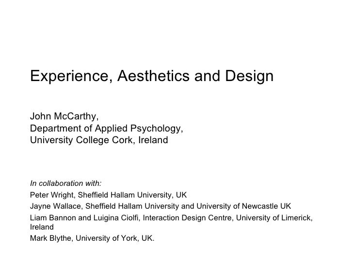 Experience, Aesthetics and Design John McCarthy,   Department of Applied Psychology, University College Cork, Ireland In c...