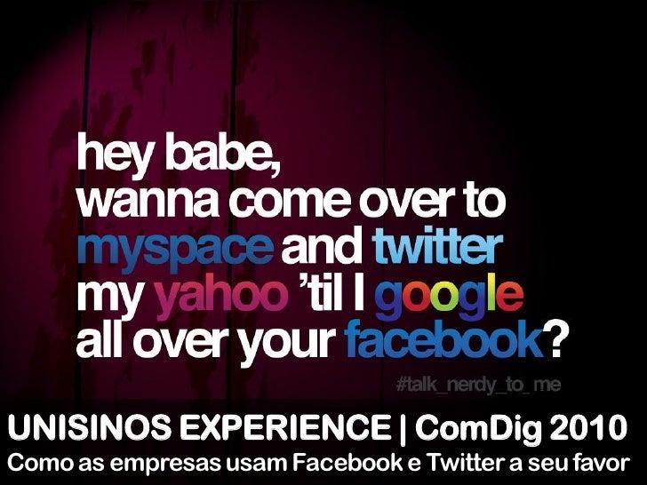 UNISINOS EXPERIENCE | ComDig 2010 Como as empresas usam Facebook e Twitter a seu favor