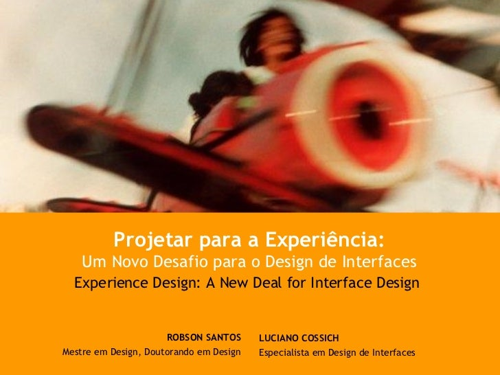 LUCIANO COSSICH Especialista em Design de Interfaces Projetar para a Experiência: Um Novo Desafio para o Design de Interfa...