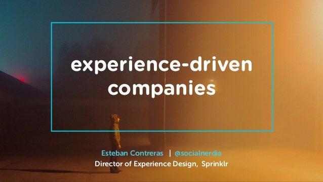 Esteban Contreras | @socialnerdia Director of Experience Design, Sprinklr experience-driven companies