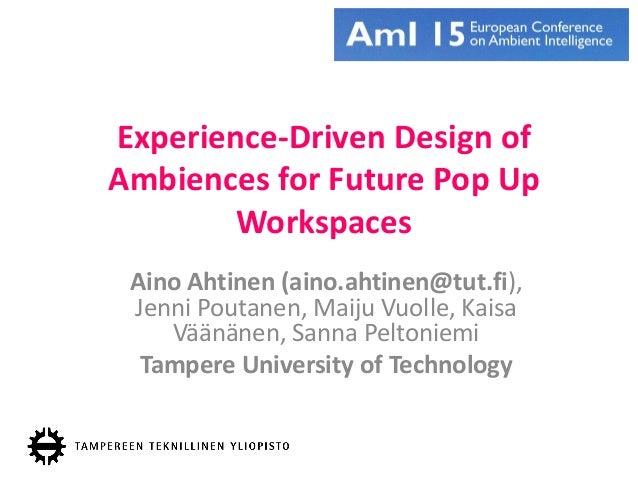 Experience-Driven Design of Ambiences for Future Pop Up Workspaces Aino Ahtinen (aino.ahtinen@tut.fi), Jenni Poutanen, Mai...