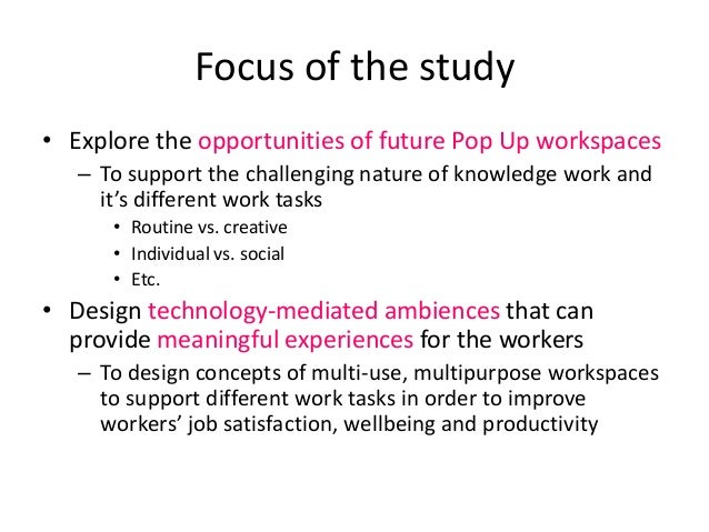 Focus of the study • Explore the opportunities of future Pop Up workspaces – To support the challenging nature of knowledg...