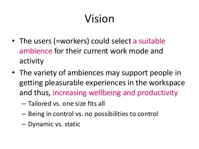 Vision • The users (=workers) could select a suitable ambience for their current work mode and activity • The variety of a...