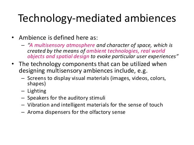 """Technology-mediated ambiences • Ambience is defined here as: – """"A multisensory atmosphere and character of space, which is..."""