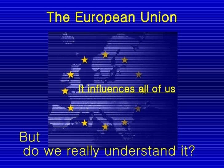 The European Union <ul><li>It influences all of us   </li></ul>But  do we really understand it?