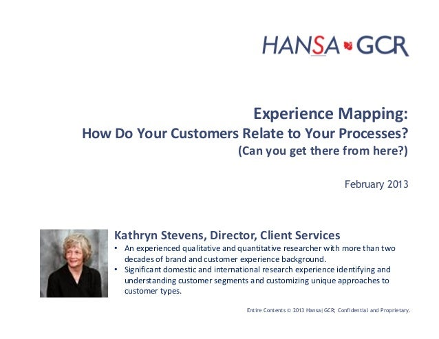 Entire Contents © 2013 Hansa|GCR; Confidential and Proprietary.Experience Mapping:How Do Your Customers Relate to Your Pro...