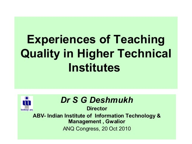 Experiences of TeachingQuality in Higher TechnicalInstitutesDr S G DeshmukhDirectorABV- Indian Institute of Information Te...