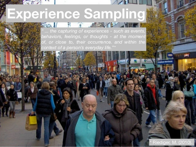 "Experience Sampling    "" ... the capturing of experiences - such as events,    behaviors, feelings, or thoughts - at the m..."