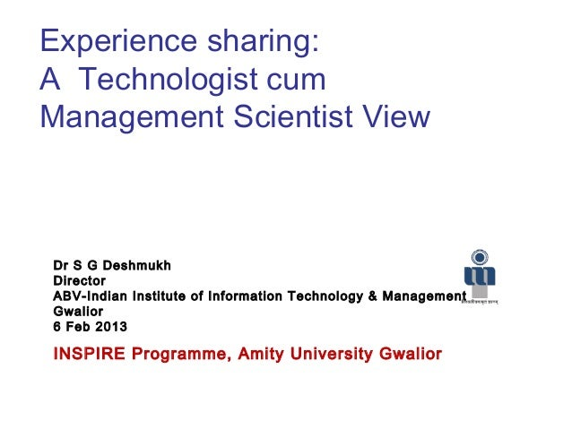 Experience sharing:A Technologist cumManagement Scientist ViewDr S G DeshmukhDirectorABV-Indian Institute of Information T...