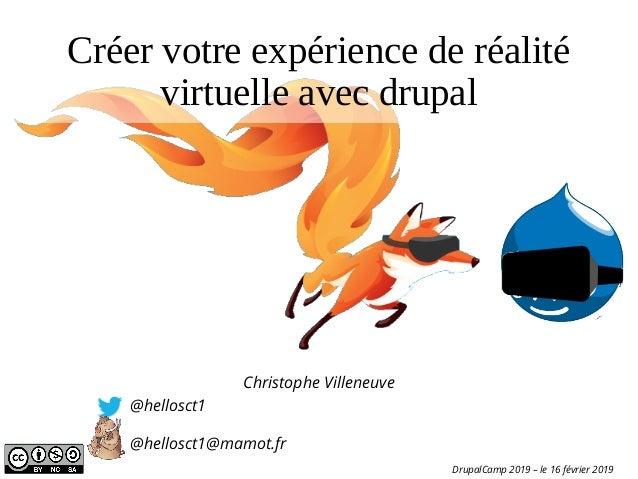 Créer votre expérience de réalité virtuelle avec drupal Christophe Villeneuve @hellosct1 @hellosct1@mamot.fr DrupalCamp 20...