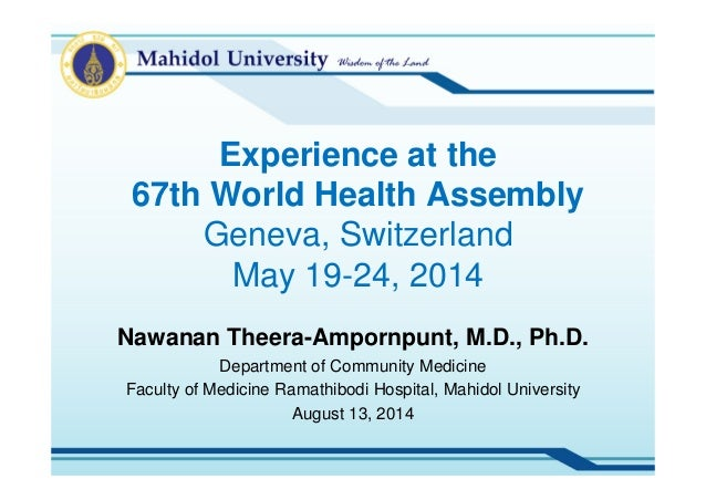 Experience at the 67th World Health Assembly Geneva, Switzerland May 19-24, 2014 Nawanan Theera-Ampornpunt, M.D., Ph.D. De...
