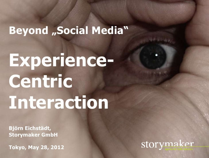 "Beyond ""Social Media""Experience-CentricInteractionBjörn Eichstädt,Storymaker GmbHTokyo, May 28, 2012                      ..."