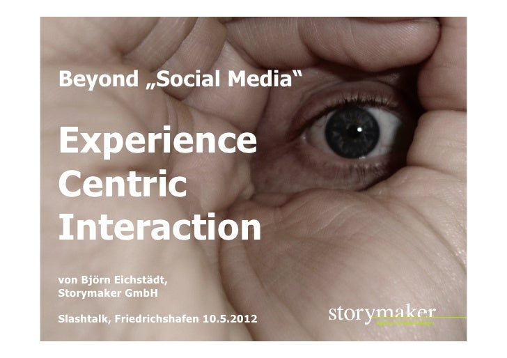 """Beyond """"Social Media""""ExperienceCentricInteractionvon Björn Eichstädt,Storymaker GmbHSlashtalk, Friedrichshafen 10.5.2012  ..."""