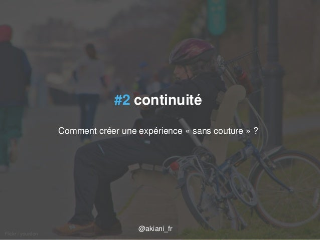 04/09/2014 axel.johnston@akiani.fr / 33  Flickr / yourdon  #2 continuité  Comment créer une expérience « sans couture » ? ...