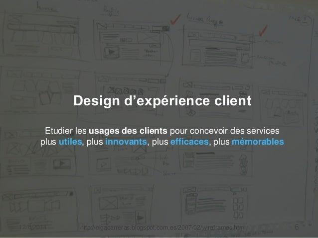 Design d'expérience client  Etudier les usages des clients pour concevoir des services  plus utiles, plus innovants, plus ...