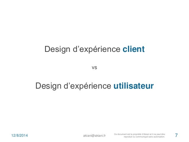 Design d'expérience client  vs  Design d'expérience utilisateur  12/8/2014 akiani@akiani.fr 7